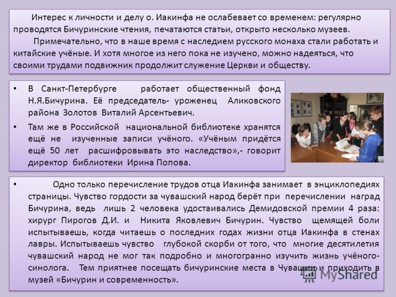 Интерес к личности и делу о. Иакинфа не ослабевает со временем: регулярно проводятся Бичуринские чтения, печатаются статьи, открыто несколько музеев. Примечательно, что в наше время с наследием русского монаха стали работать и китайские учёные. И хот