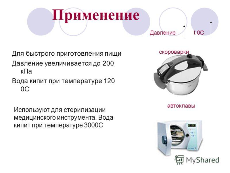 Применение Для быстрого приготовления пищи Давление увеличивается до 200 кПа Вода кипит при температуре 120 0С Используют для стерилизации медицинского инструмента. Вода кипит при температуре 3000С скороварки автоклавы Давление t 0C