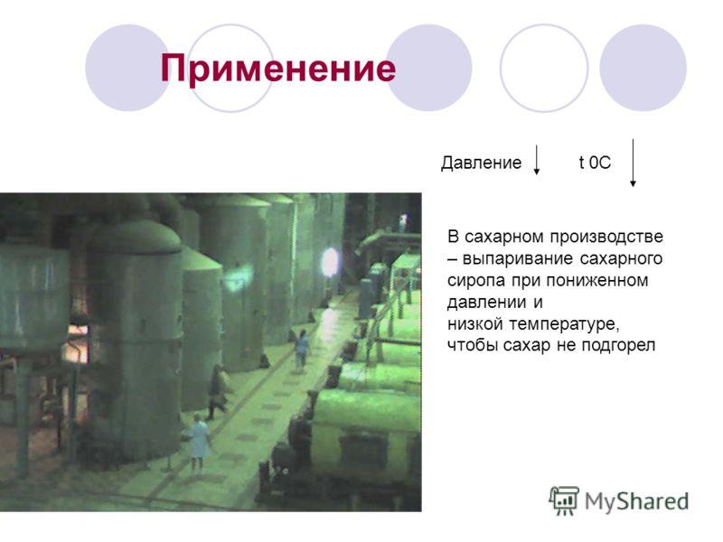 Применение В сахарном производстве – выпаривание сахарного сиропа при пониженном давлении и низкой температуре, чтобы сахар не подгорел Давление t 0C