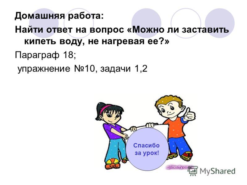 Домашняя работа: Найти ответ на вопрос «Можно ли заставить кипеть воду, не нагревая ее?» Параграф 18; упражнение 10, задачи 1,2 Спасибо за урок!