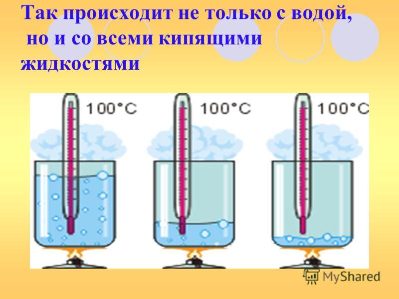 Так происходит не только с водой, но и со всеми кипящими жидкостями