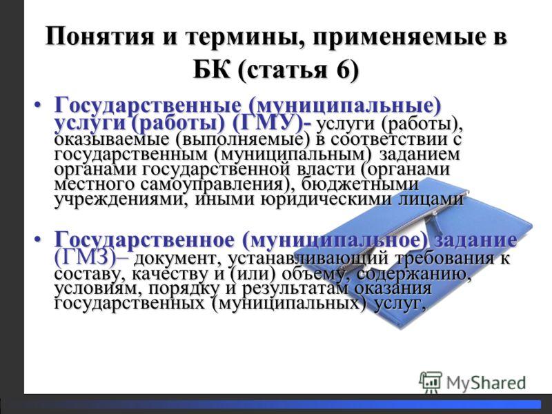 Понятия и термины, применяемые в БК (статья 6) Государственные (муниципальные) услуги (работы) (ГМУ)- услуги (работы), оказываемые (выполняемые) в соответствии с государственным (муниципальным) заданием органами государственной власти (органами местн