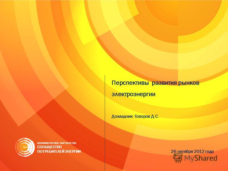 Перспективы развития рынков электроэнергии Докладчик: Говоров Д.С. 26 октября 2012 года НЕКОММЕРЧЕСКОЕ ПАРТНЕРСТВО СООБЩЕСТВО ПОТРЕБИТЕЛЕЙ ЭНЕРГИИ 1