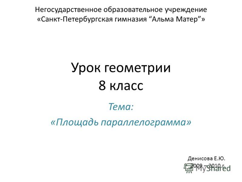 Урок геометрии 8 класс Тема: «Площадь параллелограмма» Негосударственное образовательное учреждение «Санкт-Петербургская гимназия Альма Матер» Денисова Е.Ю. 2009 – 2010 г.