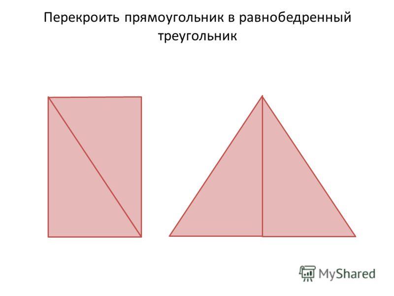 Перекроить прямоугольник в равнобедренный треугольник