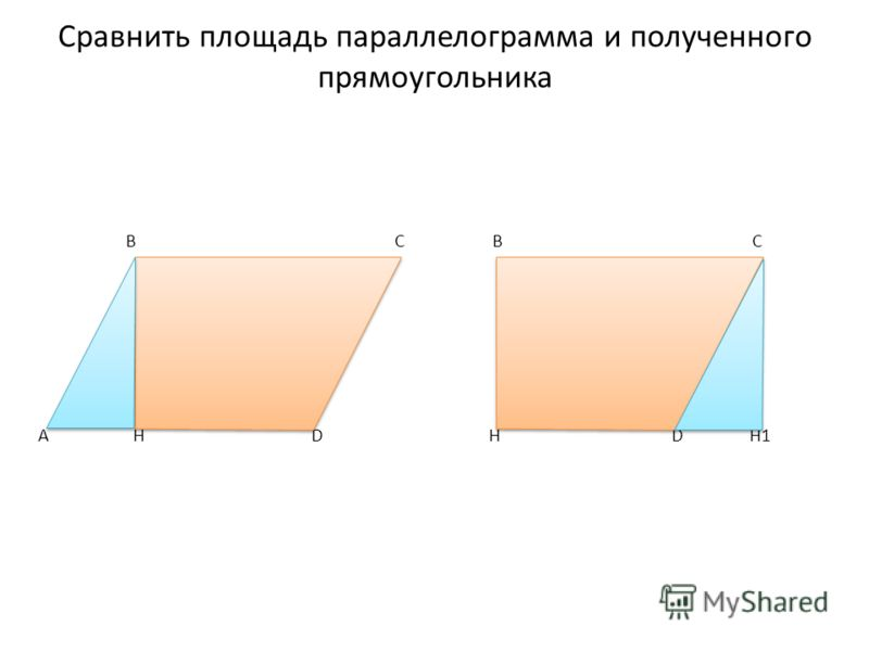 Сравнить площадь параллелограмма и полученного прямоугольника B C B C A H D H D H1
