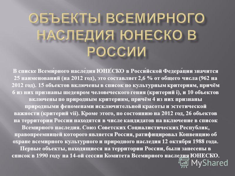 В списке Всемирного наследия ЮНЕСКО в Российской Федерации значится 25 наименований ( на 2012 год ), это составляет 2,6 % от общего числа (962 на 2012 год ). 15 объектов включены в список по культурным критериям, причём 6 из них признаны шедевром чел