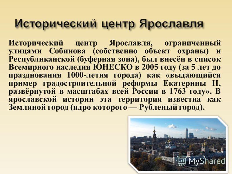 Исторический центр Ярославля, ограниченный улицами Собинова ( собственно объект охраны ) и Республиканской ( буферная зона ), был внесён в список Всемирного наследия ЮНЕСКО в 2005 году ( за 5 лет до празднования 1000- летия города ) как « выдающийся