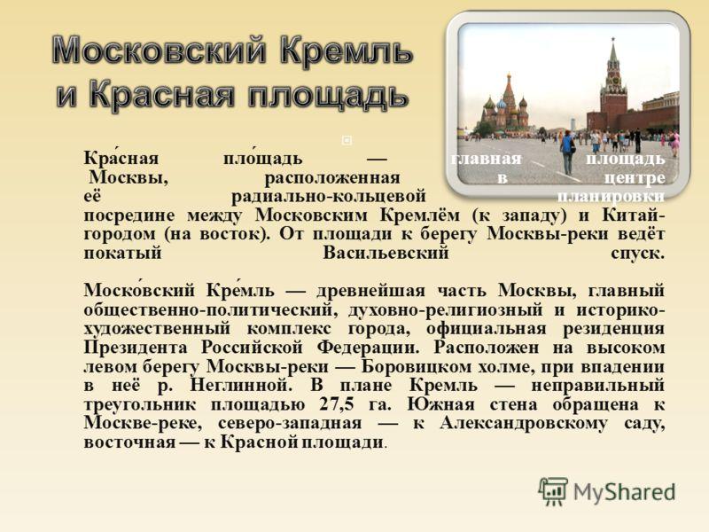 Красная площадь главная площадь Москвы, расположенная в центре её радиально - кольцевой планировки посредине между Московским Кремлём ( к западу ) и Китай - городом ( на восток ). От площади к берегу Москвы - реки ведёт покатый Васильевский спуск. Мо