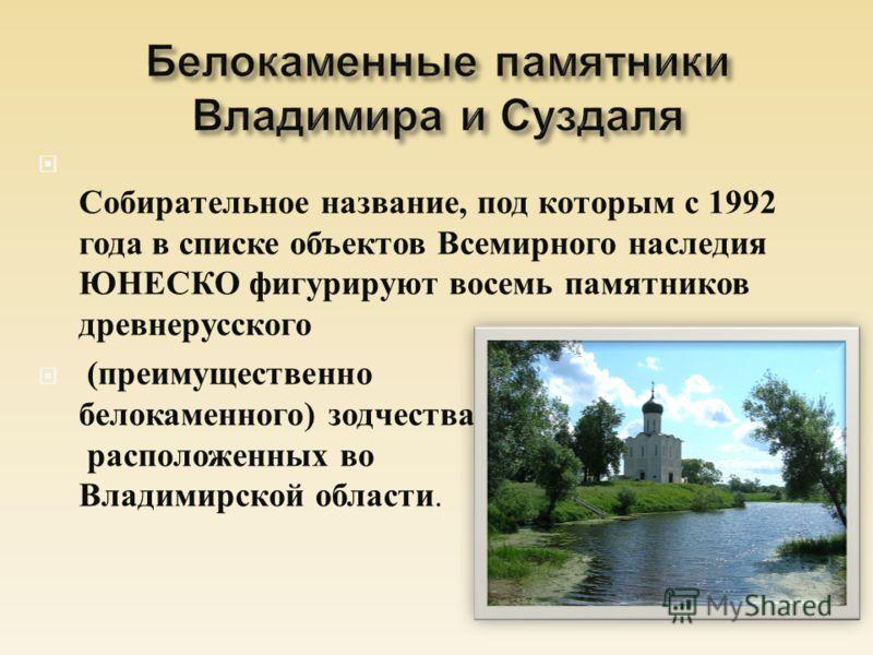 Собирательное название, под которым с 1992 года в списке объектов Всемирного наследия ЮНЕСКО фигурируют восемь памятников древнерусского ( преимущественно белокаменного ) зодчества, расположенных во Владимирской области.