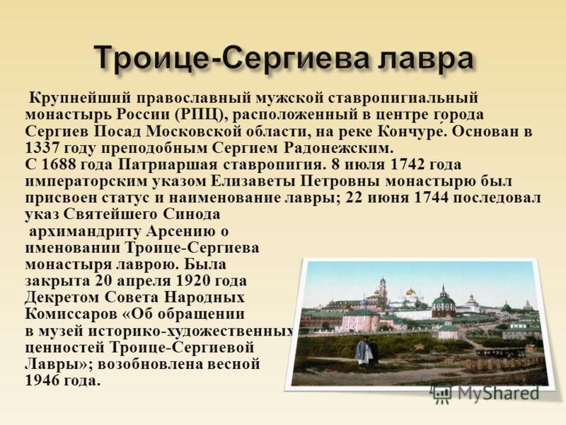 Крупнейший православный мужской ставропигиальный монастырь России ( РПЦ ), расположенный в центре города Сергиев Посад Московской области, на реке Кончуре. Основан в 1337 году преподобным Сергием Радонежским. С 1688 года Патриаршая ставропигия. 8 июл