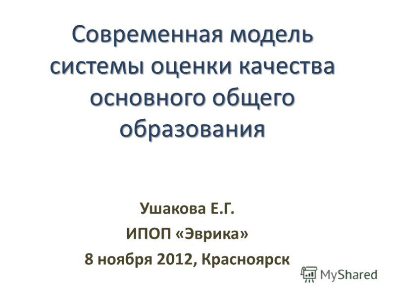 Современная модель системы оценки качества основного общего образования Ушакова Е.Г. ИПОП «Эврика» 8 ноября 2012, Красноярск