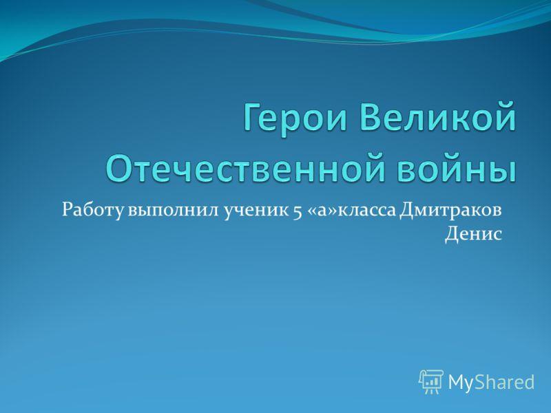 Работу выполнил ученик 5 «а»класса Дмитраков Денис