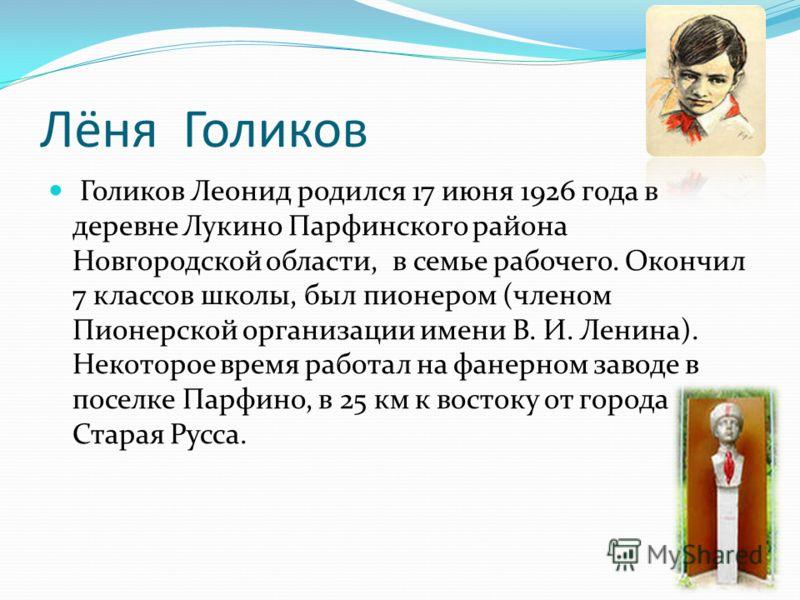Лёня Голиков Голиков Леонид родился 17 июня 1926 года в деревне Лукино Парфинского района Новгородской области, в семье рабочего. Окончил 7 классов школы, был пионером (членом Пионерской организации имени В. И. Ленина). Некоторое время работал на фан