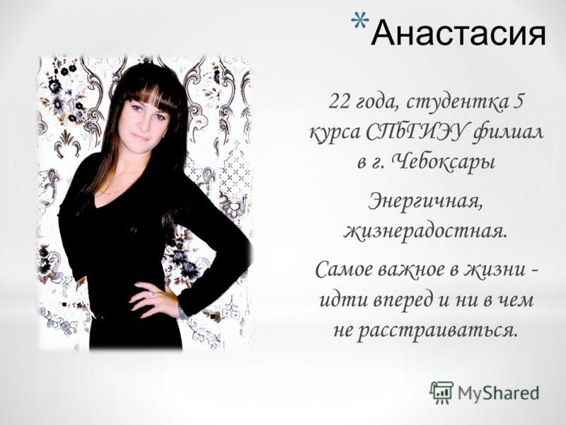 * Анастасия 22 года, студентка 5 курса СПбГИЭУ филиал в г. Чебоксары Энергичная, жизнерадостная. Самое важное в жизни - идти вперед и ни в чем не расстраиваться.