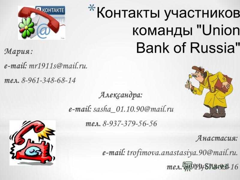 * Контакты участников команды Union Bank of Russia Мария : e-mail: mr1911s@mail.ru. тел. 8-961-348-68-14 Александра: e-mail: sasha_01.10.90@mail.ru тел. 8-937-379-56-56 Анастасия: e-mail: trofimova.anastasiya.90@mail.ru. тел. 8-919-678-93-16