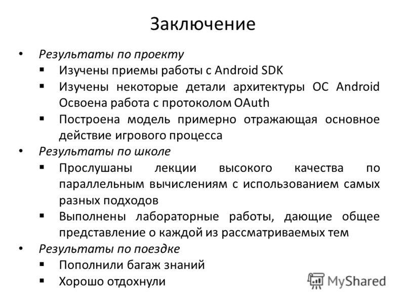 Заключение Результаты по проекту Изучены приемы работы с Android SDK Изучены некоторые детали архитектуры ОС Android Освоена работа с протоколом OAuth Построена модель примерно отражающая основное действие игрового процесса Результаты по школе Прослу