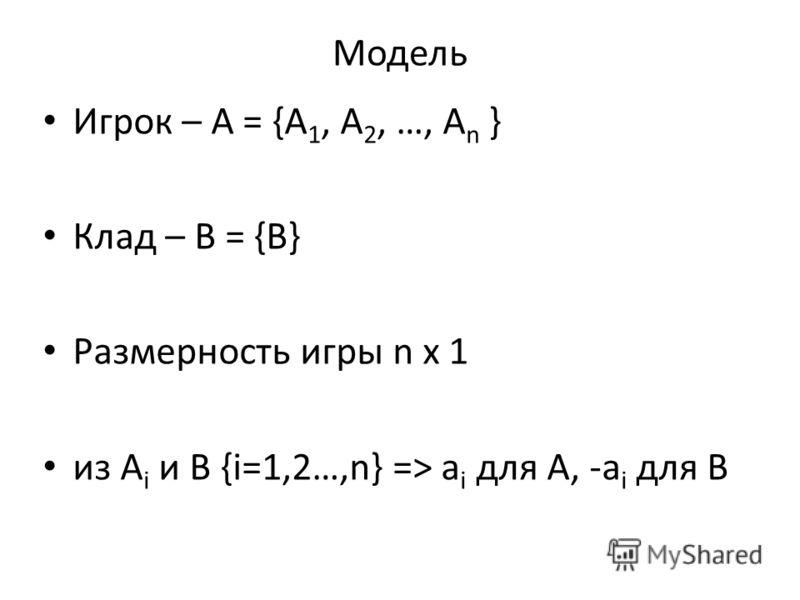 Модель Игрок – A = {A 1, A 2, …, A n } Клад – B = {B} Размерность игры n x 1 из A i и B {i=1,2…,n} => a i для A, -a i для B