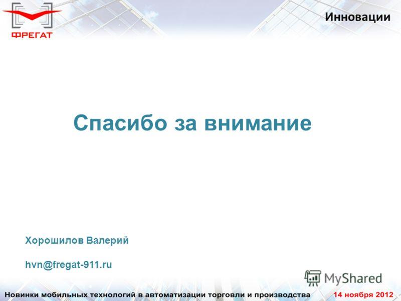 Инновации Спасибо за внимание Хорошилов Валерий hvn@fregat-911.ru