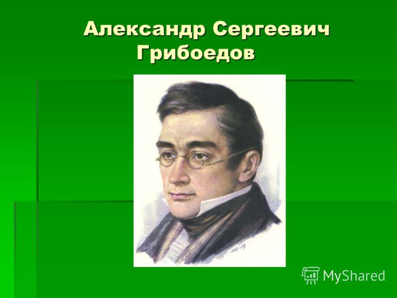 Александр Сергеевич Грибоедов Александр Сергеевич Грибоедов