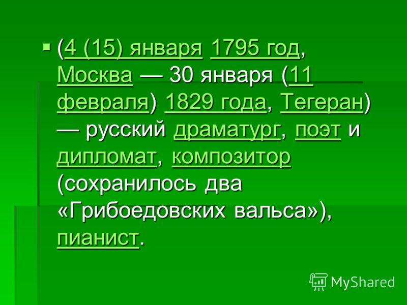 (4 (15) января 1795 год, Москва 30 января (11 февраля) 1829 года, Тегеран) русский драматург, поэт и дипломат, композитор (сохранилось два «Грибоедовских вальса»), пианист. (4 (15) января 1795 год, Москва 30 января (11 февраля) 1829 года, Тегеран) ру