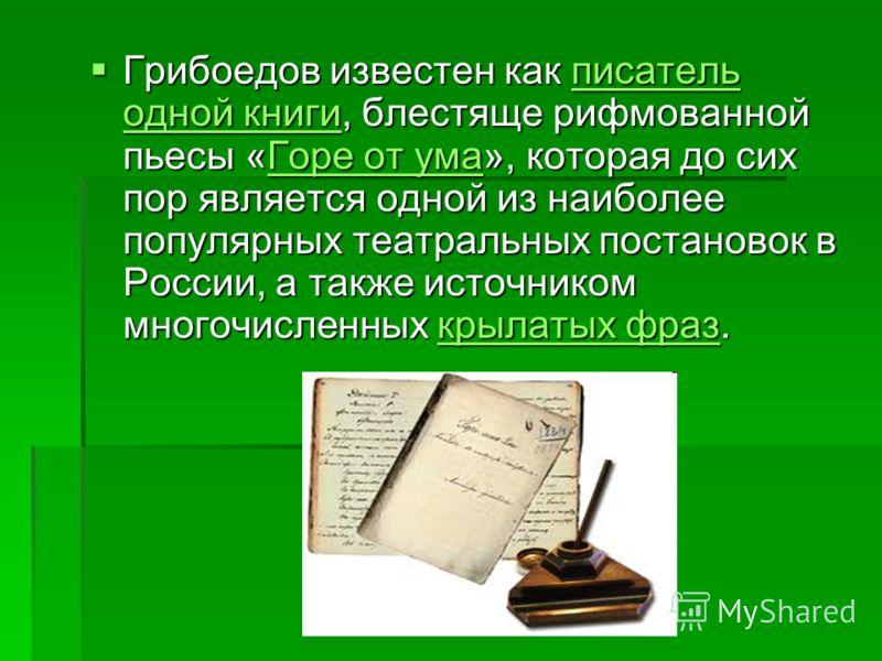 Грибоедов известен как писатель одной книги, блестяще рифмованной пьесы «Горе от ума», которая до сих пор является одной из наиболее популярных театральных постановок в России, а также источником многочисленных крылатых фраз. Грибоедов известен как п