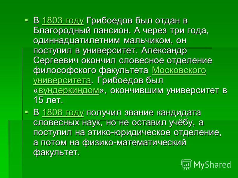 В 1803 году Грибоедов был отдан в Благородный пансион. А через три года, одиннадцатилетним мальчиком, он поступил в университет. Александр Сергеевич окончил словесное отделение философского факультета Московского университета. Грибоедов был «вундерки