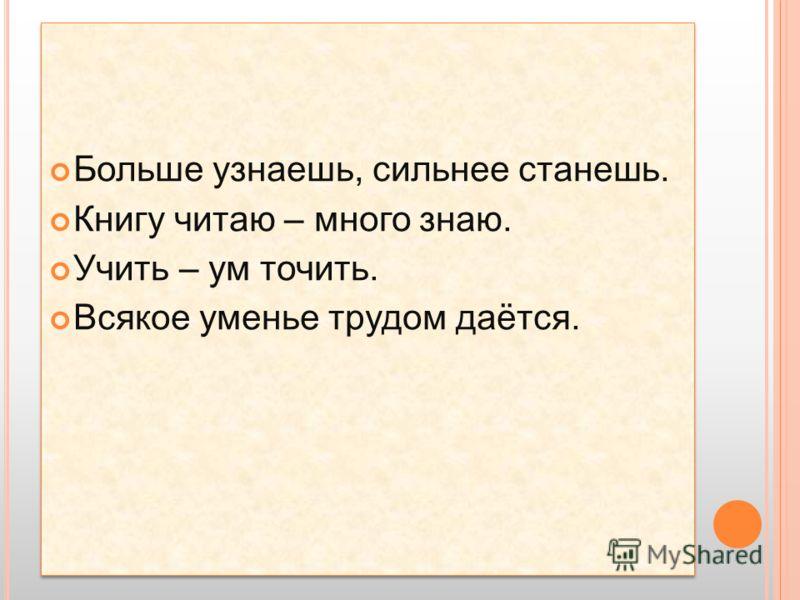 Больше узнаешь, сильнее станешь. Книгу читаю – много знаю. Учить – ум точить. Всякое уменье трудом даётся. Больше узнаешь, сильнее станешь. Книгу читаю – много знаю. Учить – ум точить. Всякое уменье трудом даётся.