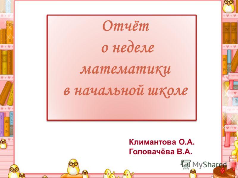 Отчёт о неделе математики в начальной школе Климантова О.А. Головачёва В.А.