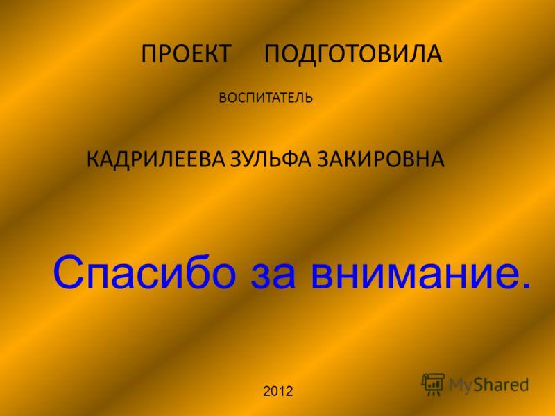 ПРОЕКТ ПОДГОТОВИЛА ВОСПИТАТЕЛЬ КАДРИЛЕЕВА ЗУЛЬФА ЗАКИРОВНА 2012 Спасибо за внимание.