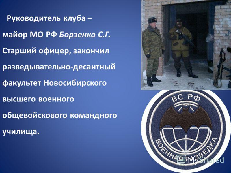Руководитель клуба – майор МО РФ Борзенко С.Г. Старший офицер, закончил разведывательно-десантный факультет Новосибирского высшего военного общевойскового командного училища.