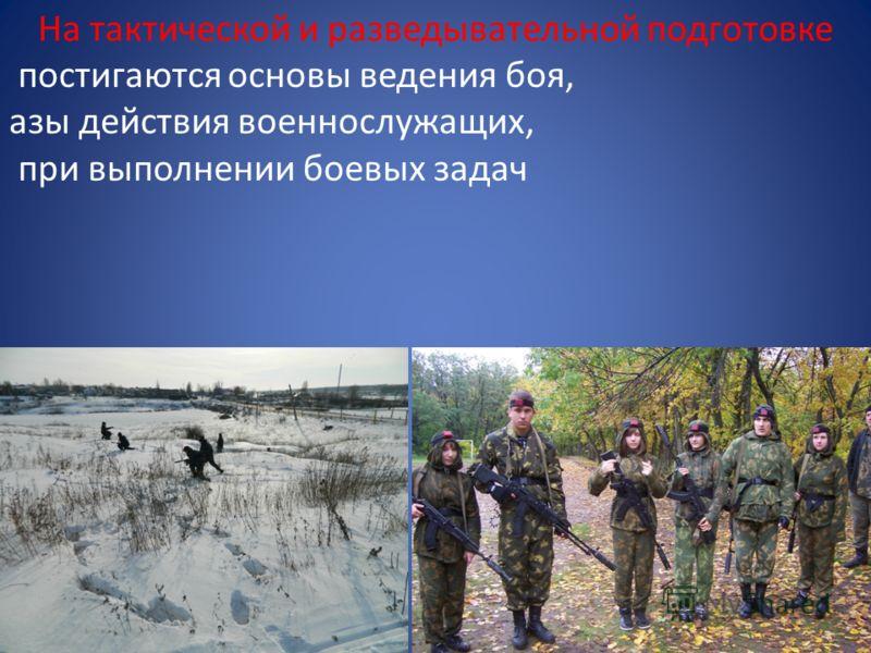 На тактической и разведывательной подготовке постигаются основы ведения боя, азы действия военнослужащих, при выполнении боевых задач