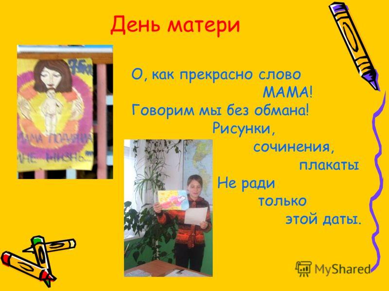 День матери О, как прекрасно слово МАМА! Говорим мы без обмана! Рисунки, сочинения, плакаты Не ради только этой даты.