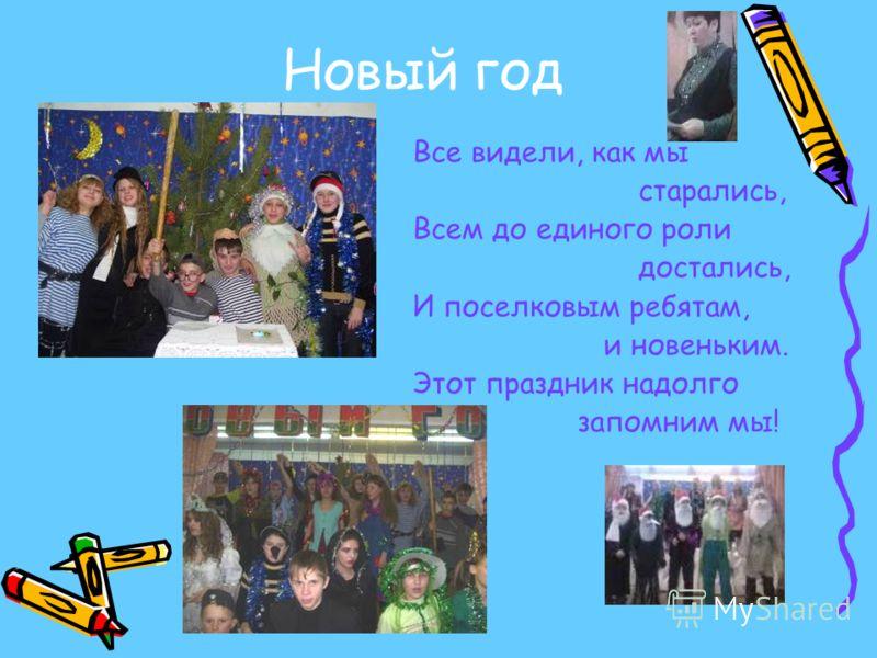 Новый год Все видели, как мы старались, Всем до единого роли достались, И поселковым ребятам, и новеньким. Этот праздник надолго запомним мы!