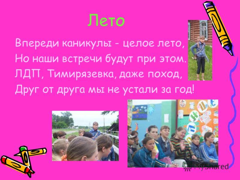 Лето Впереди каникулы - целое лето, Но наши встречи будут при этом. ЛДП, Тимирязевка, даже поход, Друг от друга мы не устали за год!