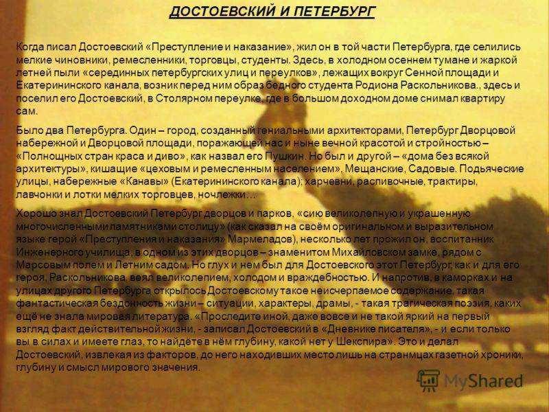 ДОСТОЕВСКИЙ И ПЕТЕРБУРГ Когда писал Достоевский «Преступление и наказание», жил он в той части Петербурга, где селились мелкие чиновники, ремесленники, торговцы, студенты. Здесь, в холодном осеннем тумане и жаркой летней пыли «серединных петербургски