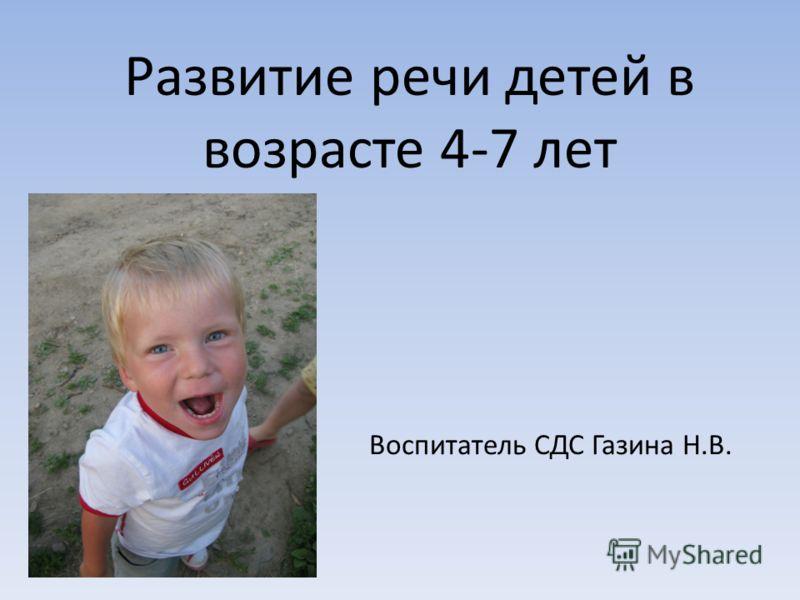 Развитие речи детей в возрасте 4-7 лет Воспитатель СДС Газина Н.В.