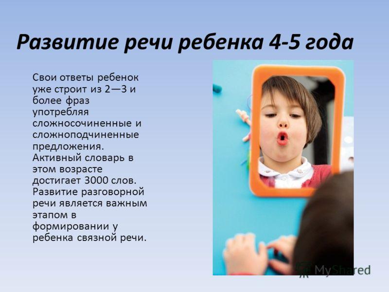 Развитие речи ребенка 4-5 года Свои ответы ребенок уже строит из 23 и более фраз употребляя сложносочиненные и сложноподчиненные предложения. Активный словарь в этом возрасте достигает 3000 слов. Развитие разговорной речи является важным этапом в фор