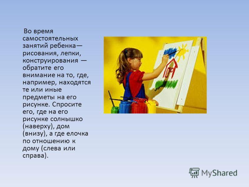 Во время самостоятельных занятий ребенка рисования, лепки, конструирования обратите его внимание на то, где, например, находятся те или иные предметы на его рисунке. Спросите его, где на его рисунке солнышко (наверху), дом (внизу), а где елочка по от
