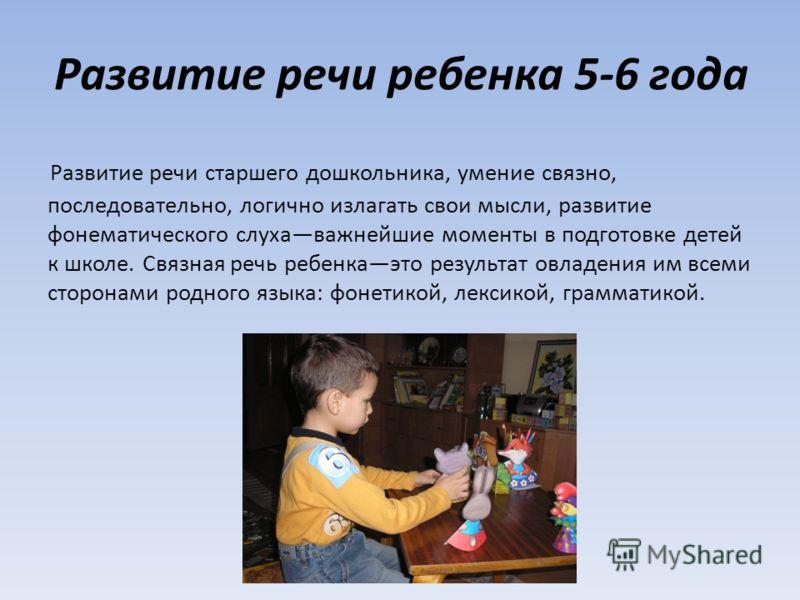 Развитие речи ребенка 5-6 года Развитие речи старшего дошкольника, умение связно, последовательно, логично излагать свои мысли, развитие фонематического слухаважнейшие моменты в подготовке детей к школе. Связная речь ребенкаэто результат овладения им