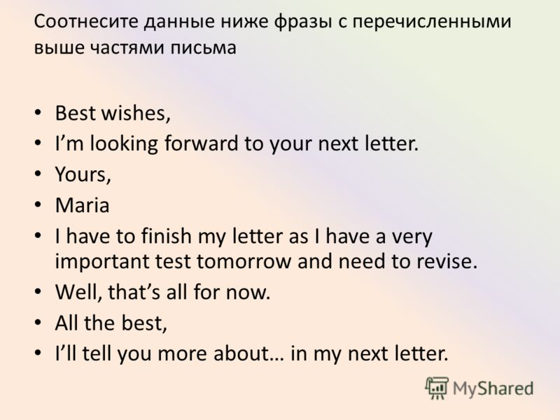 Соотнесите данные ниже фразы с перечисленными выше частями письма Best wishes, Im looking forward to your next letter. Yours, Maria I have to finish my letter as I have a very important test tomorrow and need to revise. Well, thats all for now. All t