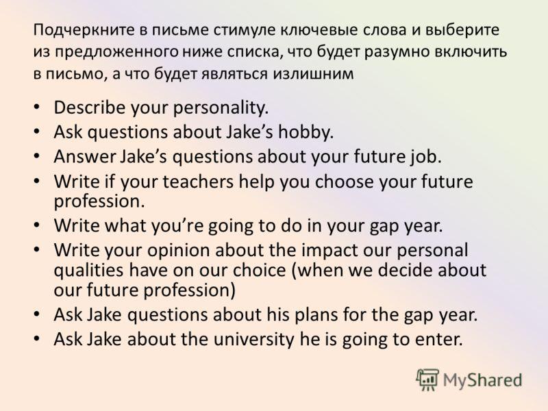 Подчеркните в письме стимуле ключевые слова и выберите из предложенного ниже списка, что будет разумно включить в письмо, а что будет являться излишним Describe your personality. Ask questions about Jakes hobby. Answer Jakes questions about your futu