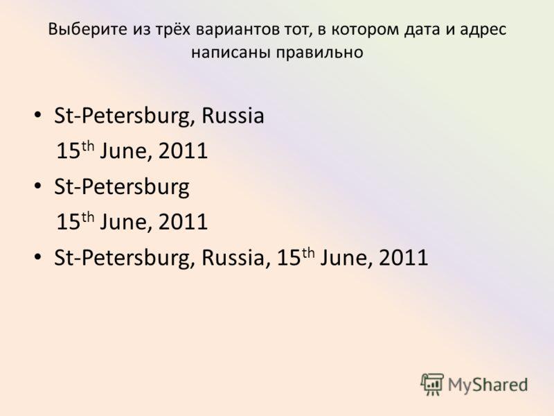 Выберите из трёх вариантов тот, в котором дата и адрес написаны правильно St-Petersburg, Russia 15 th June, 2011 St-Petersburg 15 th June, 2011 St-Petersburg, Russia, 15 th June, 2011