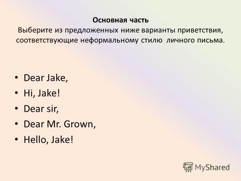 Основная часть Выберите из предложенных ниже варианты приветствия, соответствующие неформальному стилю личного письма. Dear Jake, Hi, Jake! Dear sir, Dear Mr. Grown, Hello, Jake!
