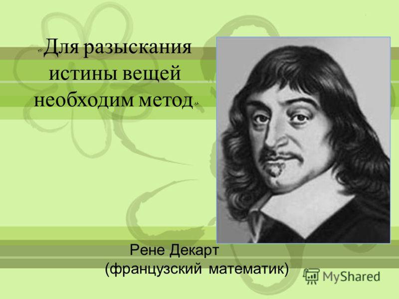 Рене Декарт (французский математик) « Для разыскания истины вещей необходим метод »