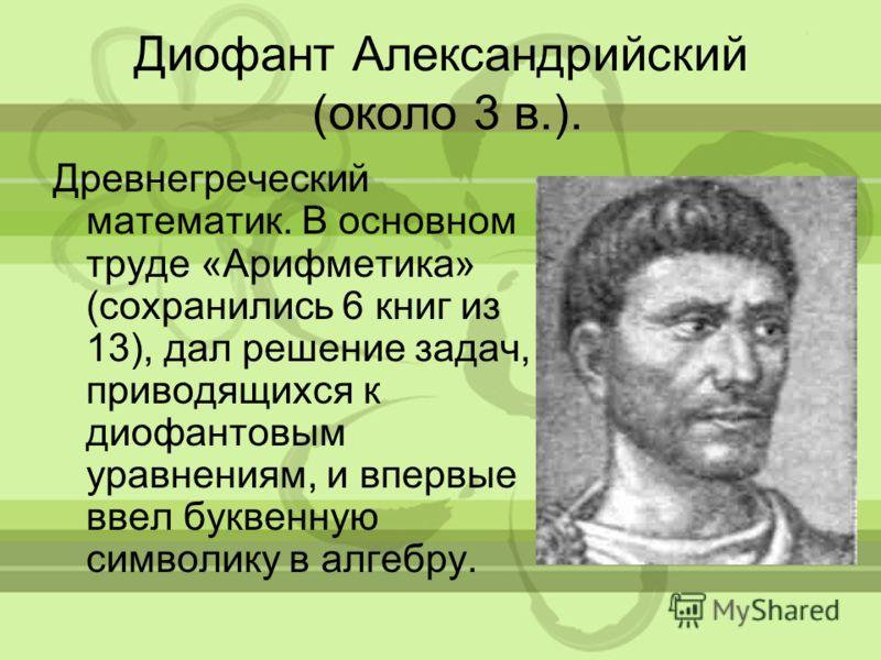 Диофант Александрийский (около 3 в.). Древнегреческий математик. В основном труде «Арифметика» (сохранились 6 книг из 13), дал решение задач, приводящихся к диофантовым уравнениям, и впервые ввел буквенную символику в алгебру.