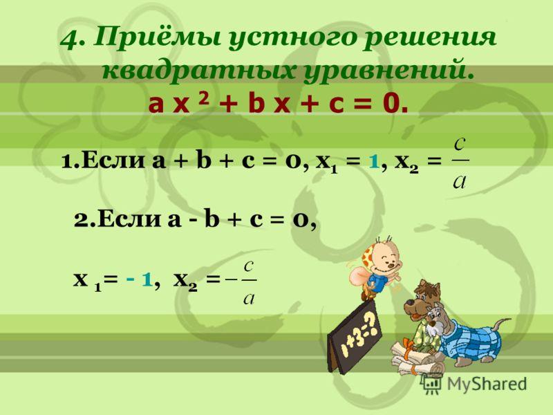4. Приёмы устного решения квадратных уравнений. a x 2 + b x + c = 0. 1.Если a + b + c = 0, x 1 = 1, x 2 = 2.Если a - b + c = 0, x 1 = - 1, x 2 =