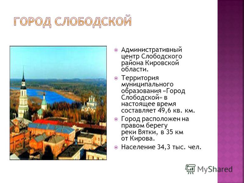 Административный центр Слободского района Кировской области. Территория муниципального образования «Город Слободской» в настоящее время составляет 49,6 кв. км. Город расположен на правом берегу реки Вятки, в 35 км от Кирова. Население 34,3 тыс. чел.