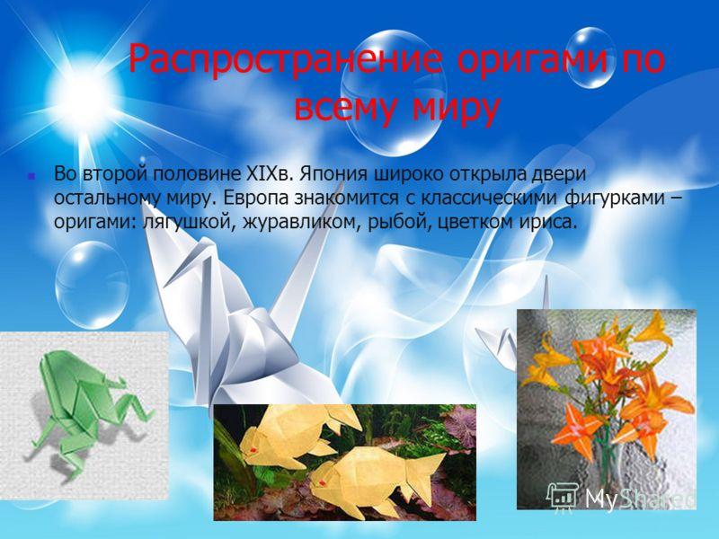 Распространение оригами по всему миру Во второй половине XIXв. Япония широко открыла двери остальному миру. Европа знакомится с классическими фигурками – оригами: лягушкой, журавликом, рыбой, цветком ириса.