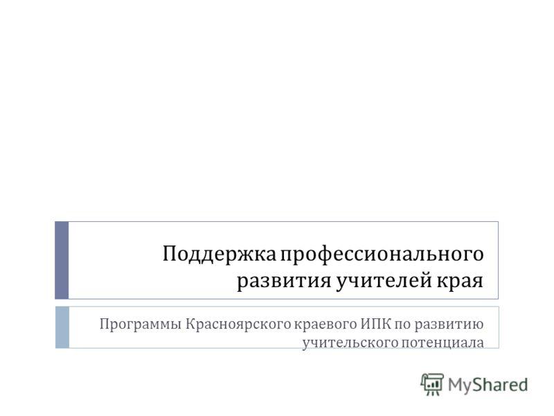 Поддержка профессионального развития учителей края Программы Красноярского краевого ИПК по развитию учительского потенциала